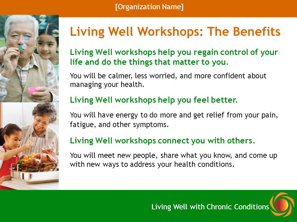 A practical, interactive curriculum including: Exercise and nutrition Medication usage Stress management Talking with your doctor or health professional Dealing with emotions and depression Opportunities for discussion and problem solving Mutually supportive setting Living Well Workshops: The Basics [Organization Name] Living Well with Chronic Conditions