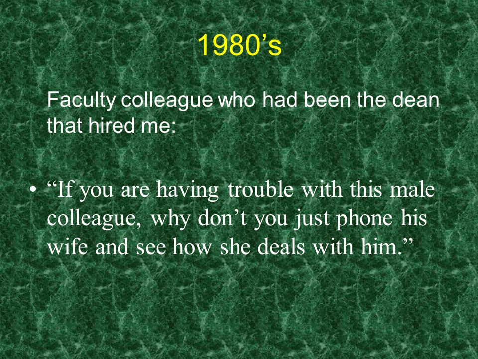 1980's Faculty colleague who had been the dean that hired me: If you are having trouble with this male colleague, why don't you just phone his wife and see how she deals with him.