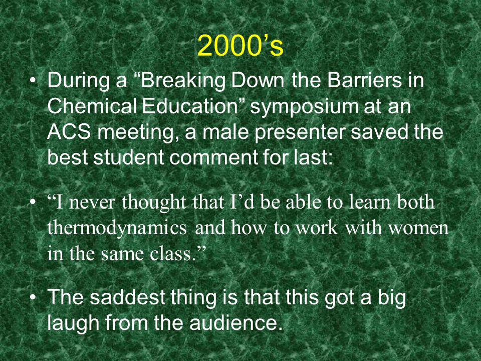 2000's During a Breaking Down the Barriers in Chemical Education symposium at an ACS meeting, a male presenter saved the best student comment for last: I never thought that I'd be able to learn both thermodynamics and how to work with women in the same class. The saddest thing is that this got a big laugh from the audience.