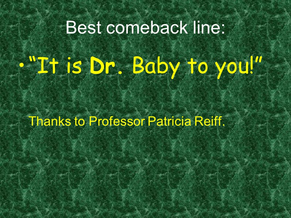 Best comeback line: It is Dr. Baby to you! Thanks to Professor Patricia Reiff.