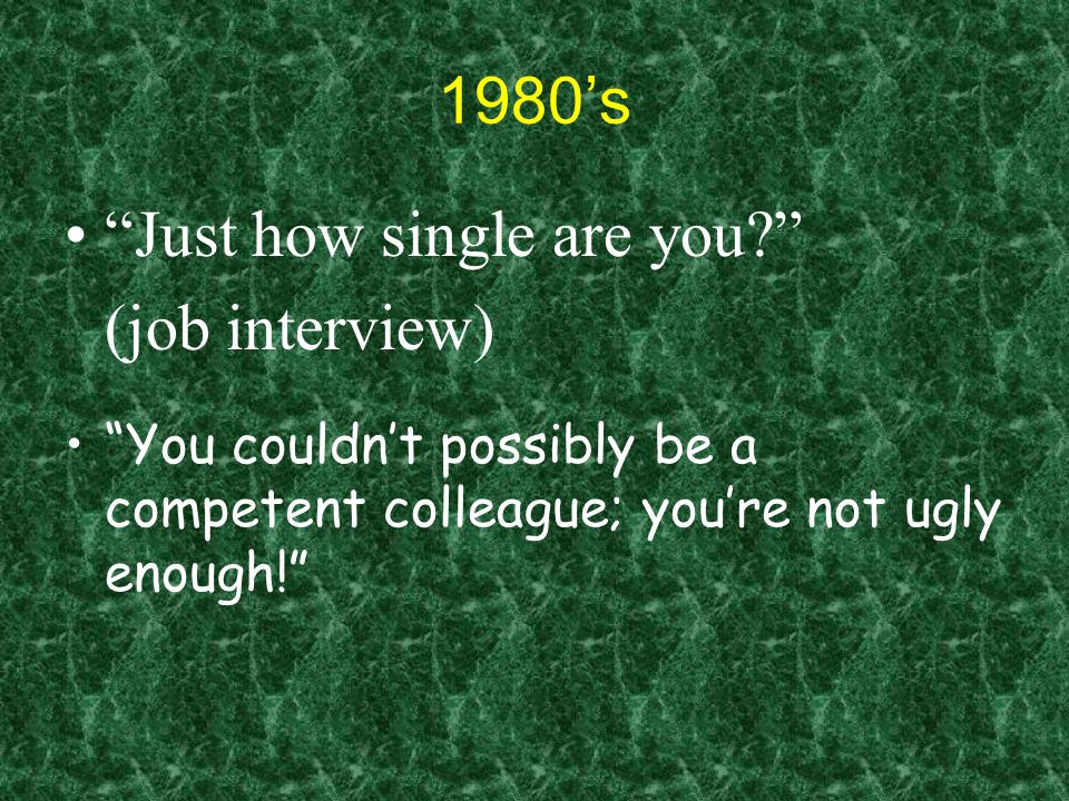 1980's Just how single are you (job interview) You couldn't possibly be a competent colleague; you're not ugly enough!