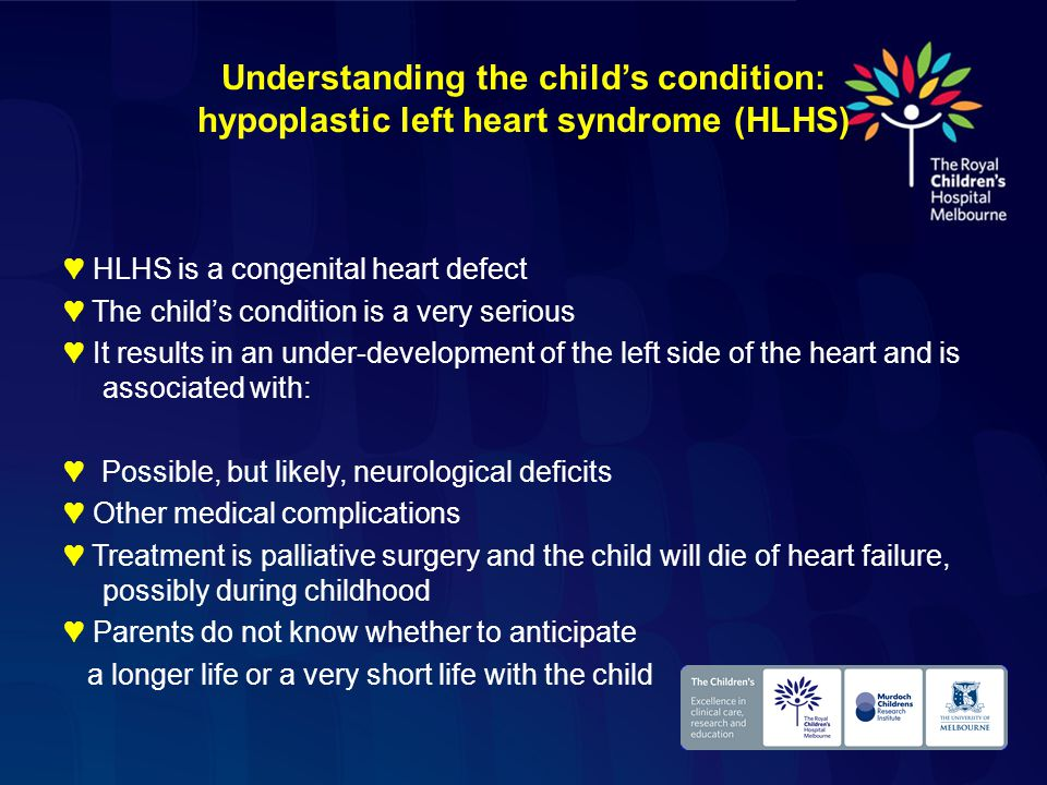 Understanding the child's condition: hypoplastic left heart syndrome (HLHS) ♥ HLHS is a congenital heart defect ♥ The child's condition is a very serious ♥ It results in an under-development of the left side of the heart and is associated with: ♥ Possible, but likely, neurological deficits ♥ Other medical complications ♥ Treatment is palliative surgery and the child will die of heart failure, possibly during childhood ♥ Parents do not know whether to anticipate a longer life or a very short life with the child