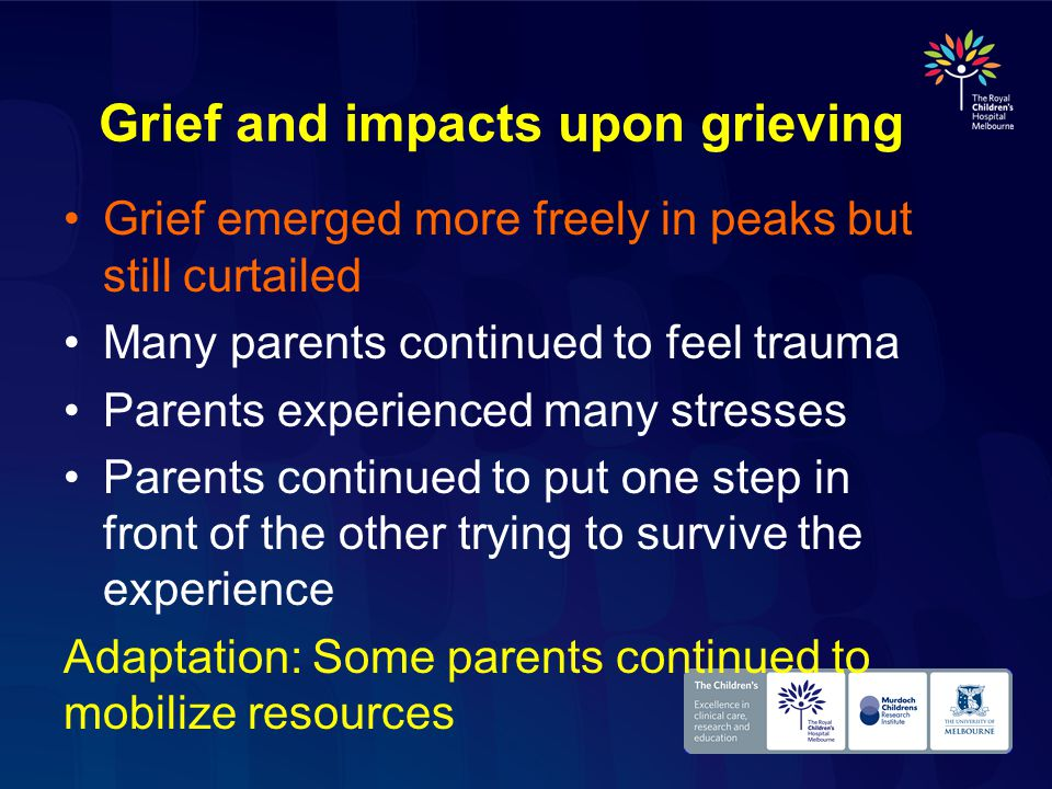 Grief and impacts upon grieving Grief emerged more freely in peaks but still curtailed Many parents continued to feel trauma Parents experienced many stresses Parents continued to put one step in front of the other trying to survive the experience Adaptation: Some parents continued to mobilize resources