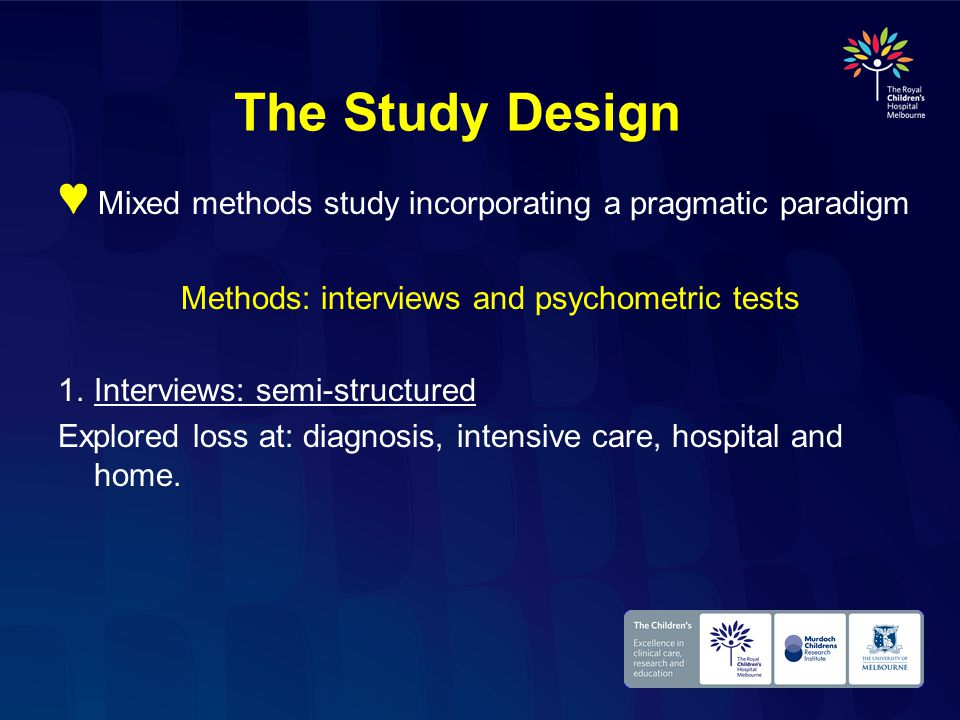 The Study Design ♥ Mixed methods study incorporating a pragmatic paradigm Methods: interviews and psychometric tests 1.Interviews: semi-structured Explored loss at: diagnosis, intensive care, hospital and home.