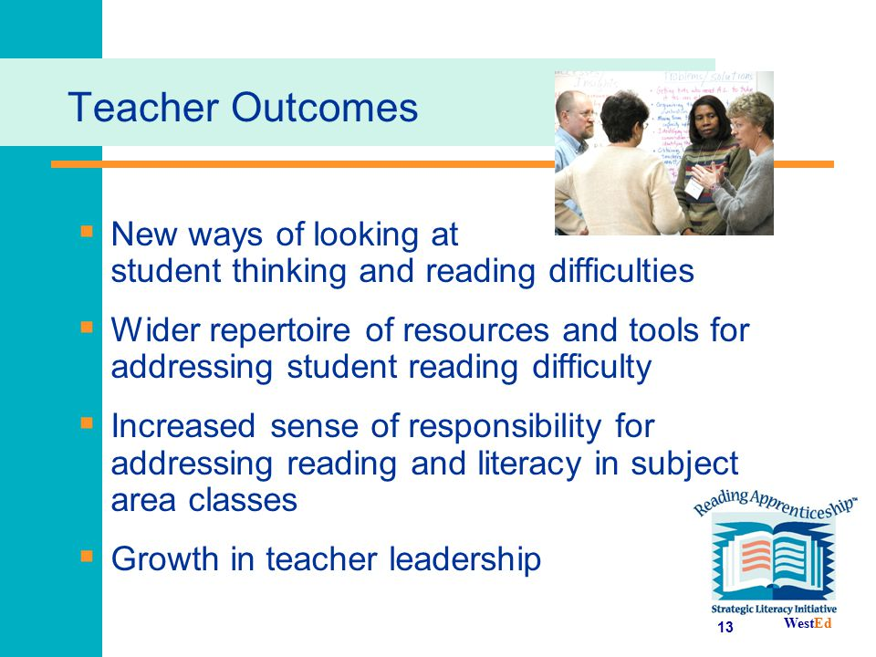 WestEd 13 Teacher Outcomes  New ways of looking at student thinking and reading difficulties  Wider repertoire of resources and tools for addressing