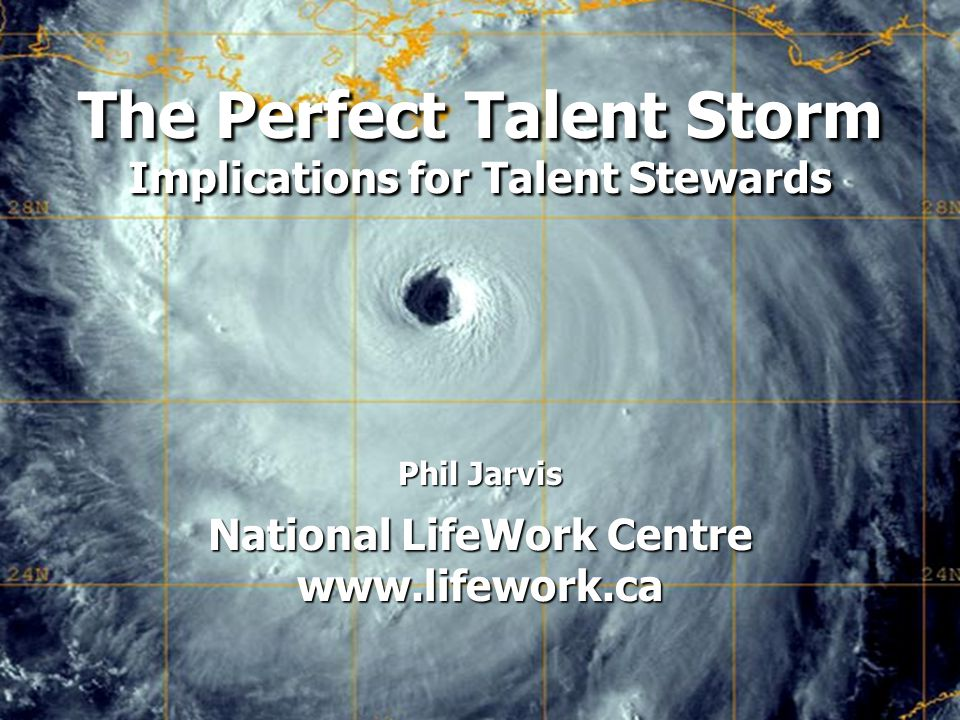 The Perfect Talent Storm: Implications for Talent Stewards Phil Jarvis National LifeWork Centre   The Perfect Talent Storm Implications for Talent Stewards