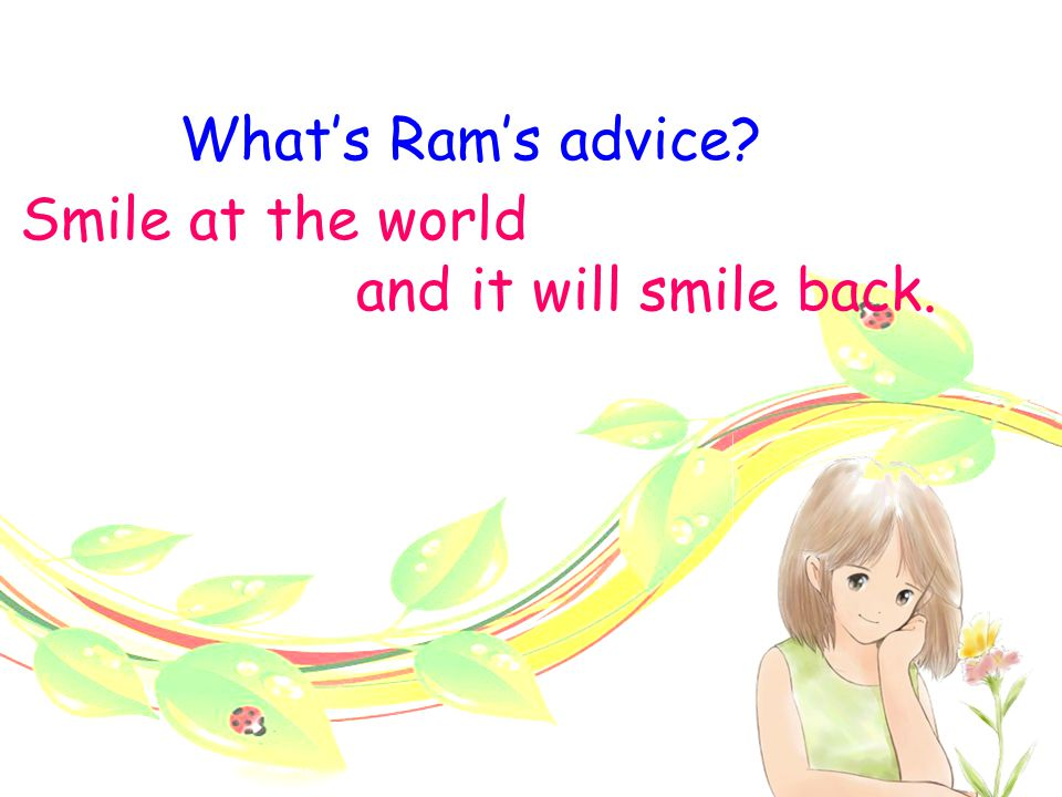A beautiful smile -Ram junior high school, far away Ram early autumn, first year No one knew… lonely, afraid one day classmates Ram a boy talked happily sat unhappily entered, passed, turned back, looked at, without a word, smiled the touch of (bright, friendly) happy, lively, warm changed started to talk with; made friends became closer Advice: Smile at the world and it will smile back.