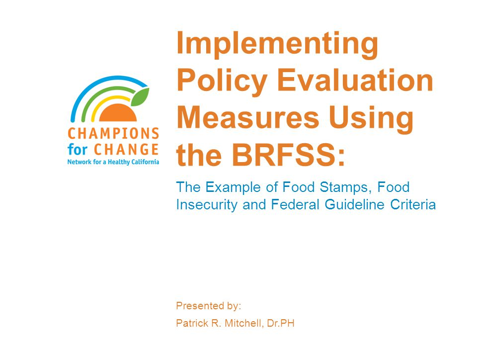 Implementing Policy Evaluation Measures Using the BRFSS: The Example of Food Stamps, Food Insecurity and Federal Guideline Criteria Presented by: Patr