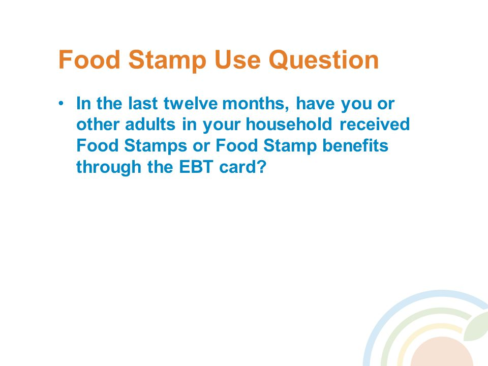 Food Stamp Use Question In the last twelve months, have you or other adults in your household received Food Stamps or Food Stamp benefits through the EBT card