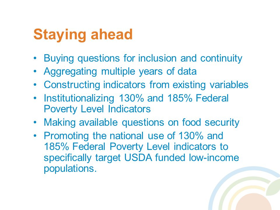 Staying ahead Buying questions for inclusion and continuity Aggregating multiple years of data Constructing indicators from existing variables Institutionalizing 130% and 185% Federal Poverty Level Indicators Making available questions on food security Promoting the national use of 130% and 185% Federal Poverty Level indicators to specifically target USDA funded low-income populations.