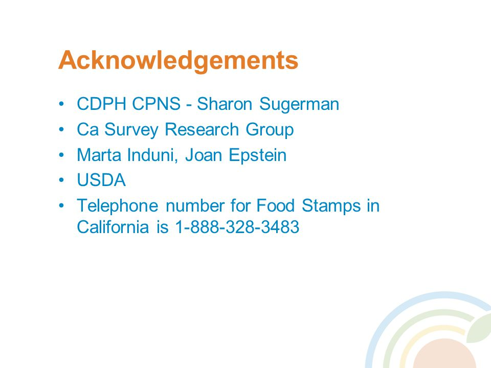 Acknowledgements CDPH CPNS - Sharon Sugerman Ca Survey Research Group Marta Induni, Joan Epstein USDA Telephone number for Food Stamps in California i