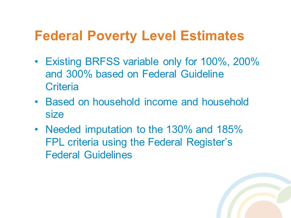 Federal Poverty Level Estimates Existing BRFSS variable only for 100%, 200% and 300% based on Federal Guideline Criteria Based on household income and household size Needed imputation to the 130% and 185% FPL criteria using the Federal Register's Federal Guidelines