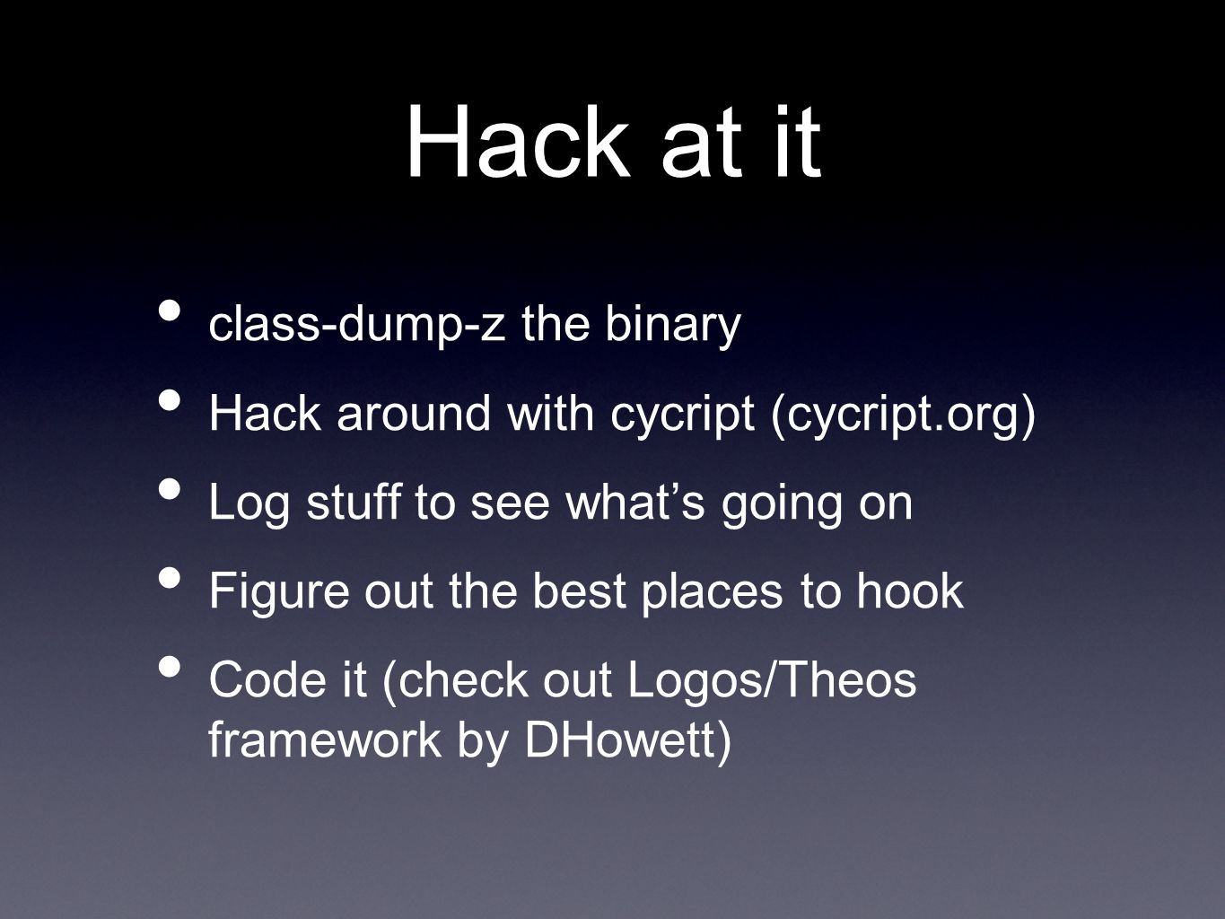 Hack at it class-dump-z the binary Hack around with cycript (cycript.org) Log stuff to see what's going on Figure out the best places to hook Code it (check out Logos/Theos framework by DHowett)