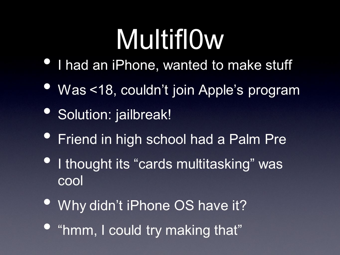 Multifl0w I had an iPhone, wanted to make stuff Was <18, couldn't join Apple's program Solution: jailbreak.
