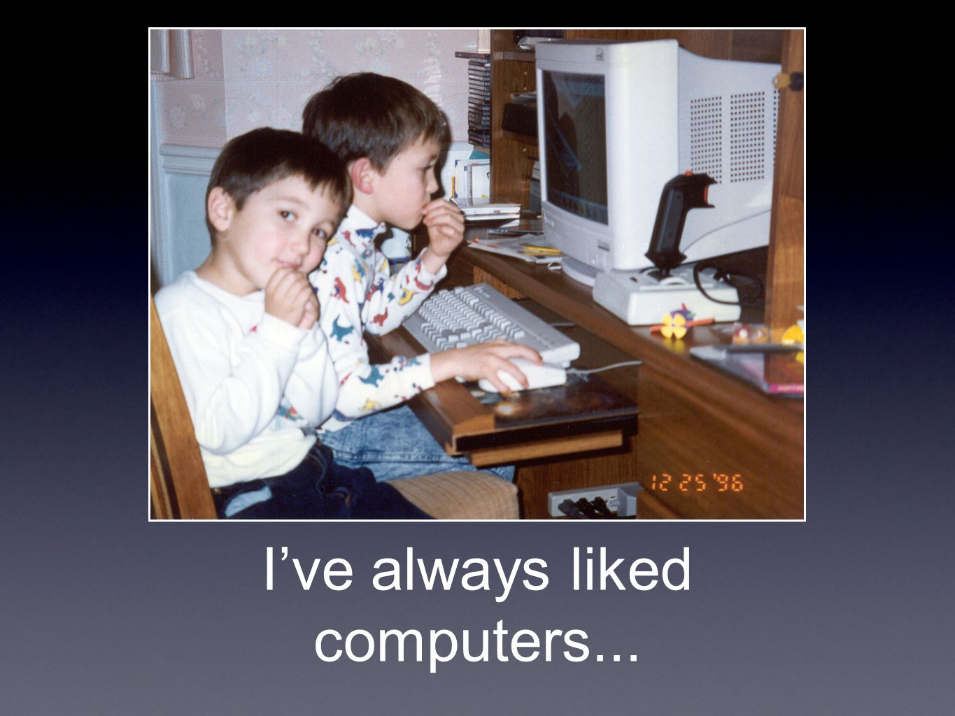I've always liked computers...