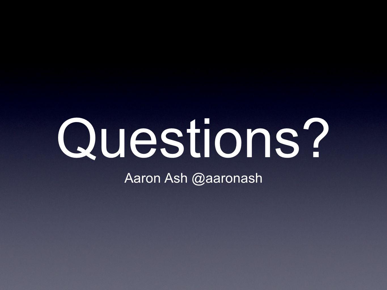 Questions Aaron Ash @aaronash
