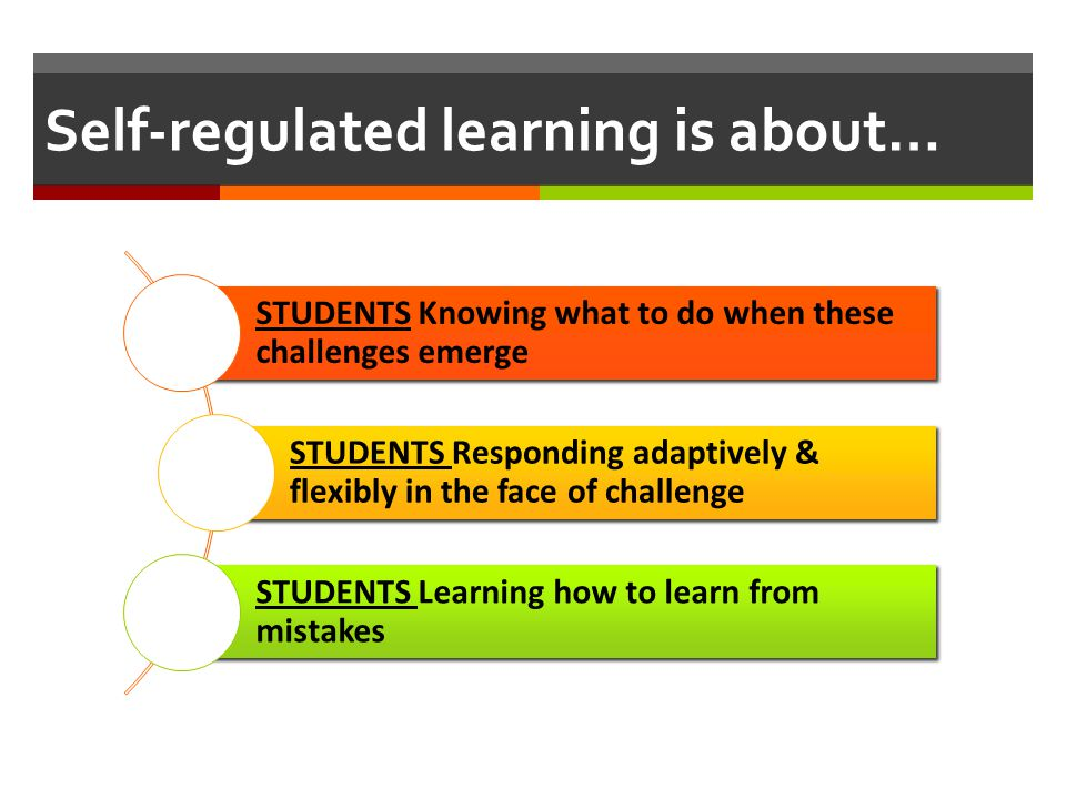 Self-regulated learning is about… STUDENTS Knowing what to do when these challenges emerge STUDENTS Responding adaptively & flexibly in the face of ch