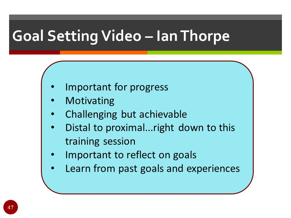 Goal Setting Video – Ian Thorpe Important for progress Motivating Challenging but achievable Distal to proximal...right down to this training session
