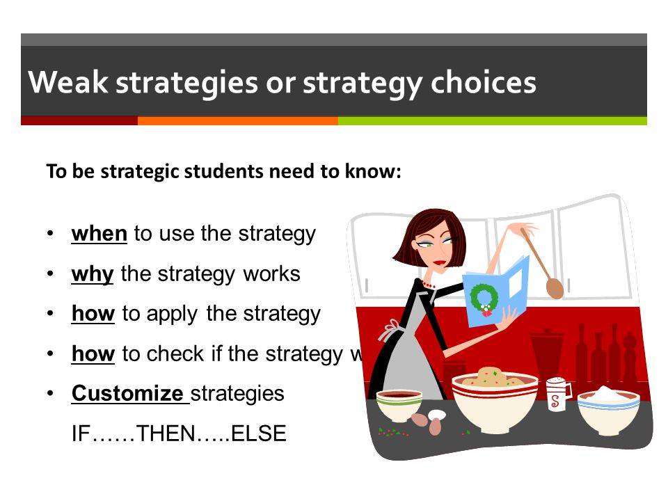 Weak strategies or strategy choices To be strategic students need to know: when to use the strategy why the strategy works how to apply the strategy h