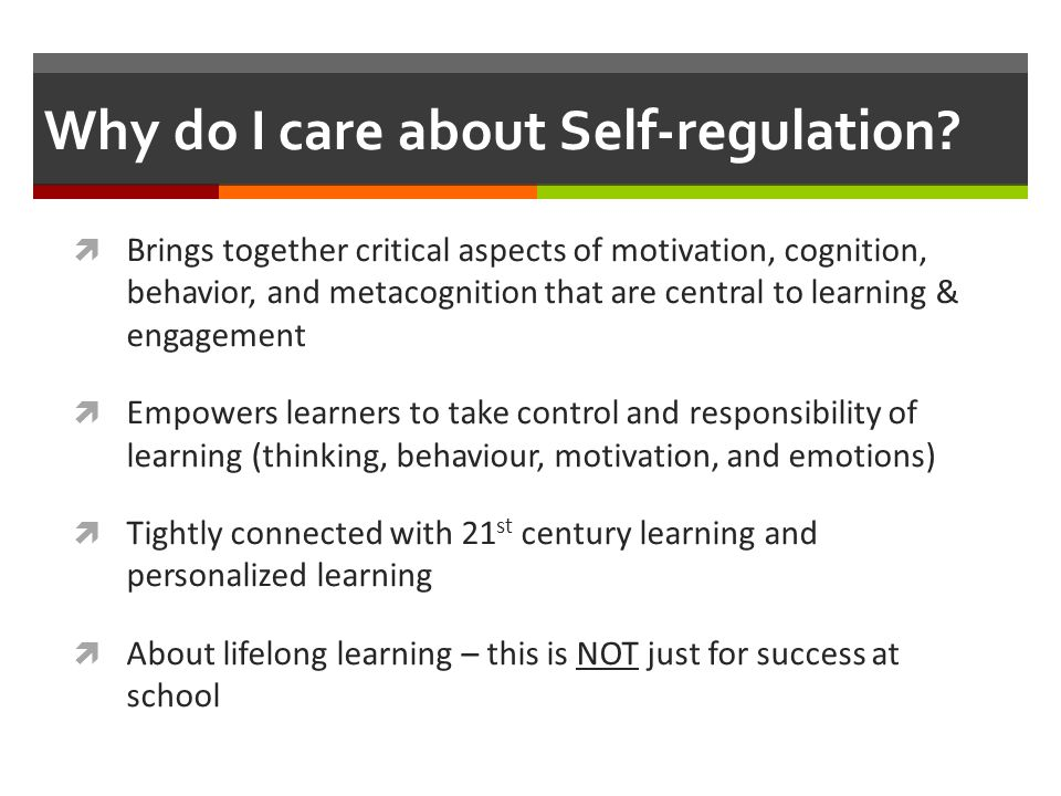 Why do I care about Self-regulation?  Brings together critical aspects of motivation, cognition, behavior, and metacognition that are central to lear