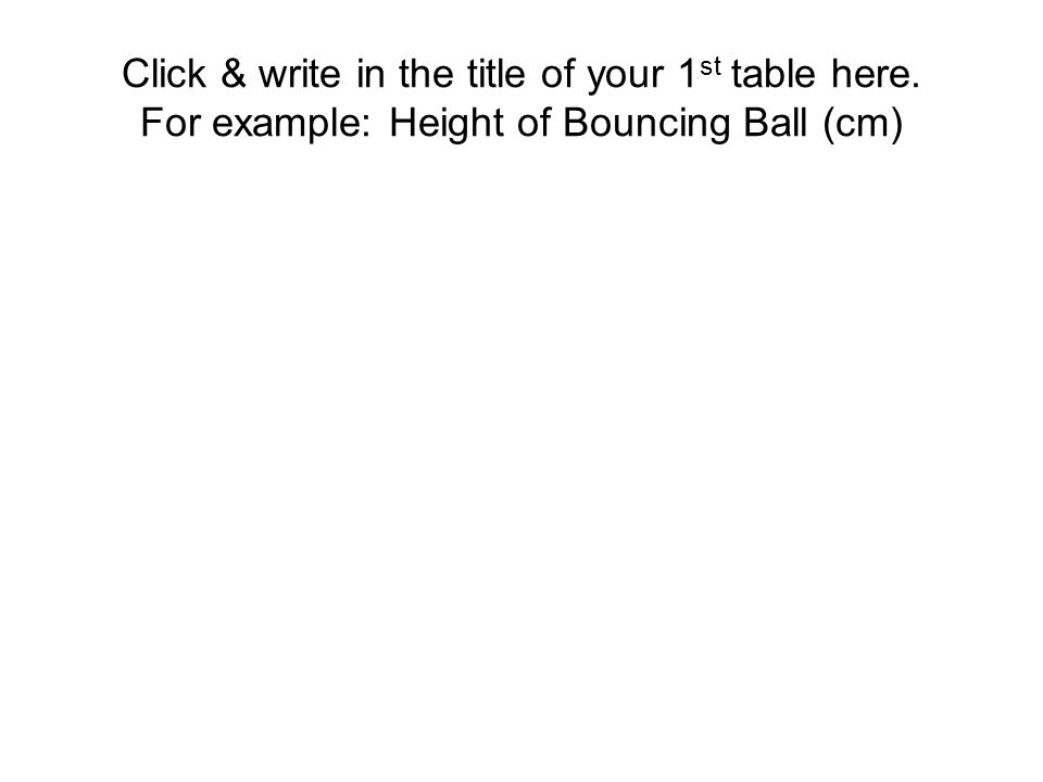 Click & write in the title of your 1 st table here. For example: Height of Bouncing Ball (cm)