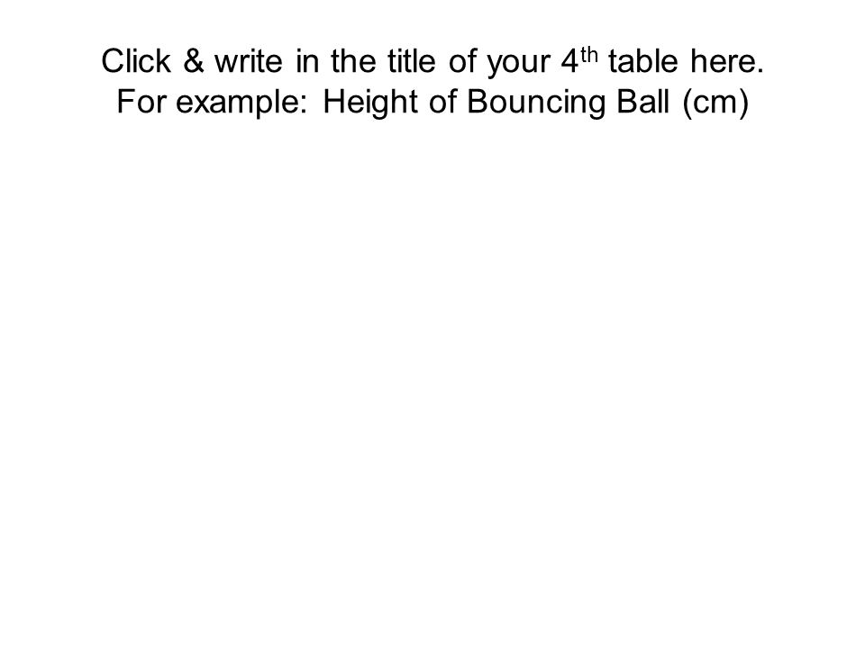 Click & write in the title of your 4 th table here. For example: Height of Bouncing Ball (cm)
