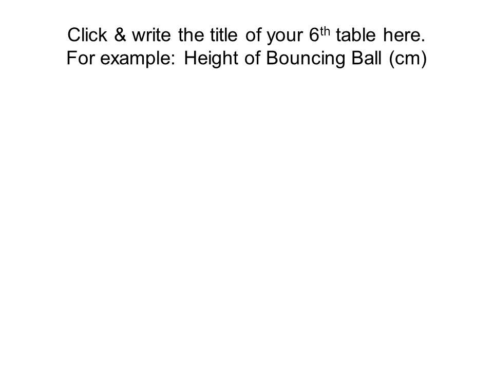Click & write the title of your 6 th table here. For example: Height of Bouncing Ball (cm)