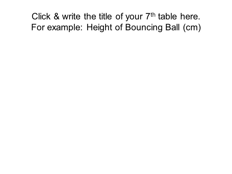 Click & write the title of your 7 th table here. For example: Height of Bouncing Ball (cm)