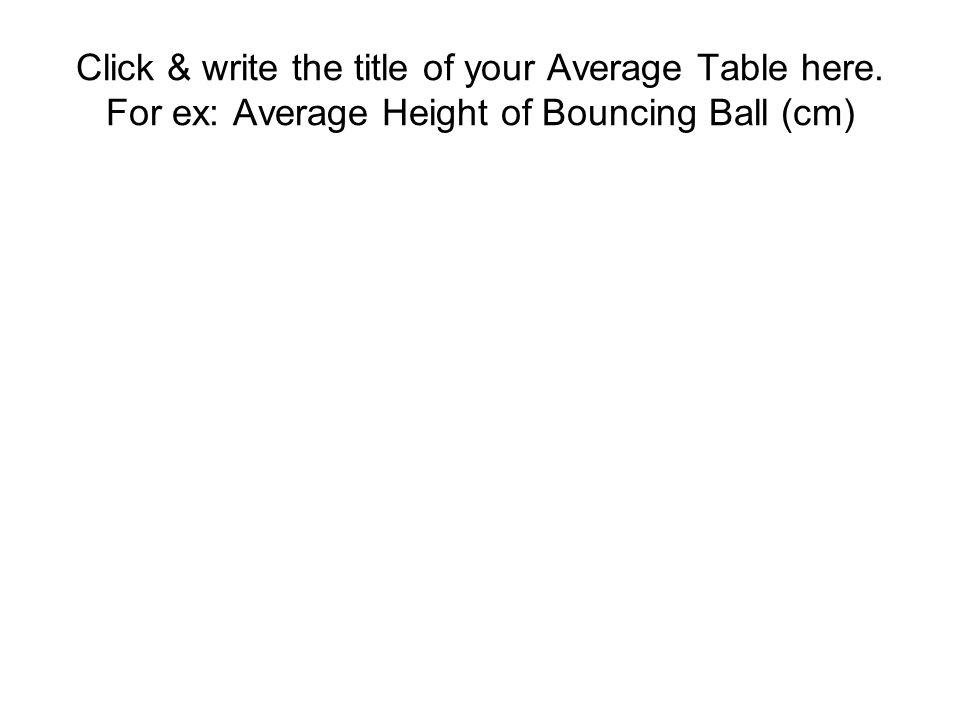 Click & write the title of your Average Table here. For ex: Average Height of Bouncing Ball (cm)