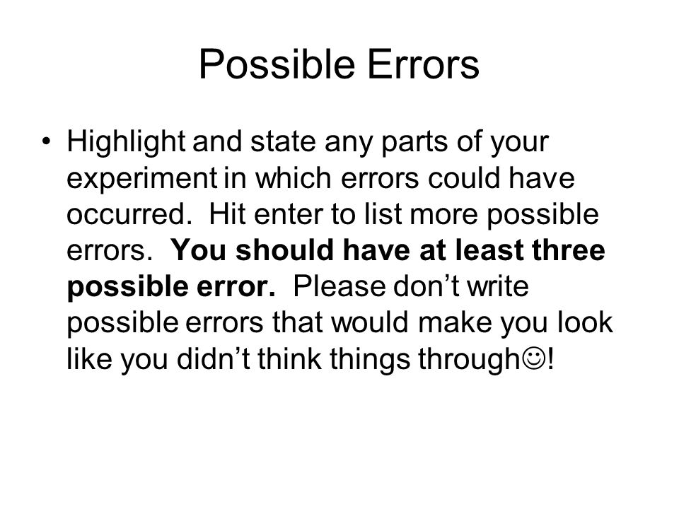 Possible Errors Highlight and state any parts of your experiment in which errors could have occurred.