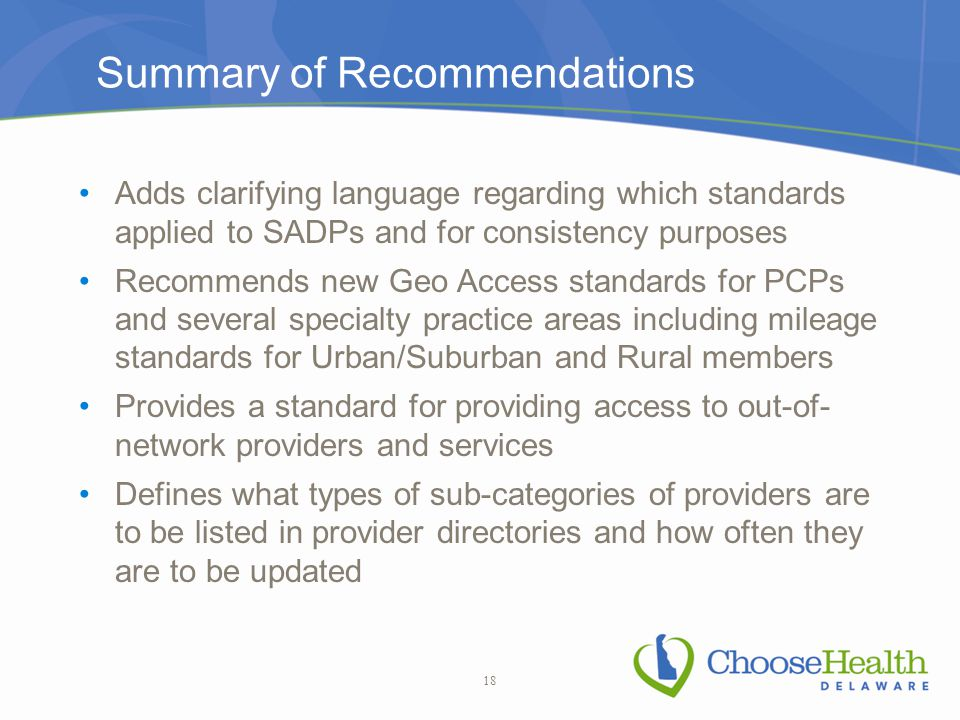 Summary of Recommendations Adds clarifying language regarding which standards applied to SADPs and for consistency purposes Recommends new Geo Access standards for PCPs and several specialty practice areas including mileage standards for Urban/Suburban and Rural members Provides a standard for providing access to out-of- network providers and services Defines what types of sub-categories of providers are to be listed in provider directories and how often they are to be updated 18