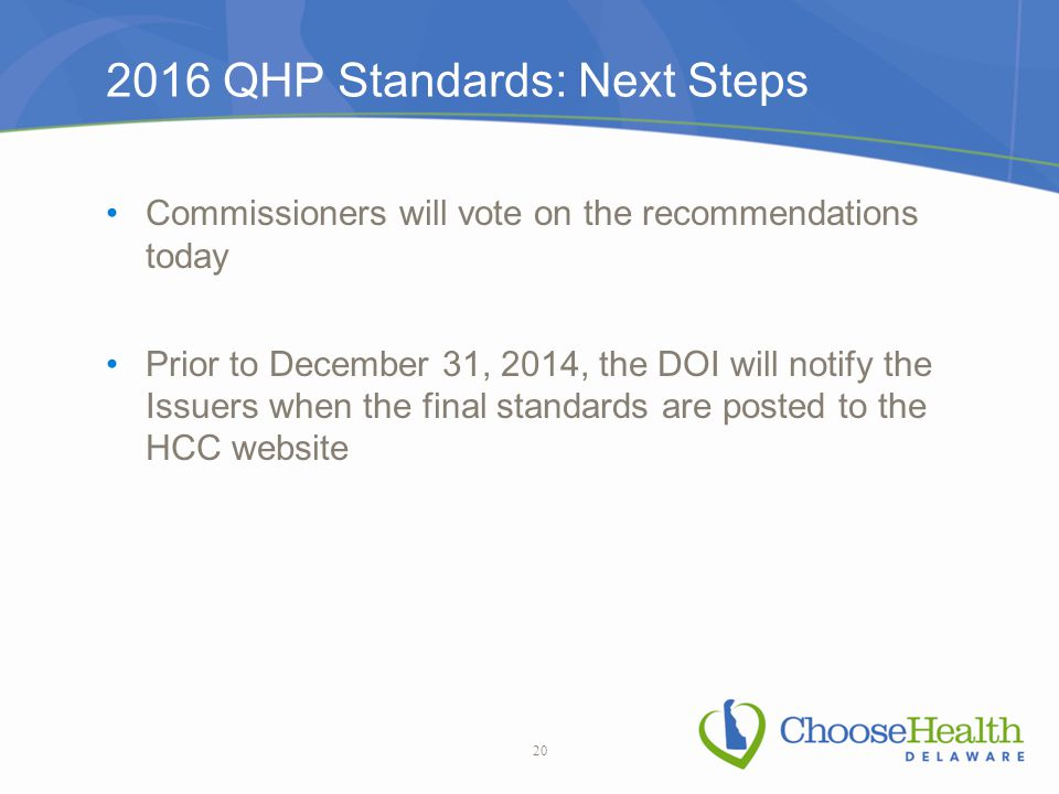 2016 QHP Standards: Next Steps Commissioners will vote on the recommendations today Prior to December 31, 2014, the DOI will notify the Issuers when the final standards are posted to the HCC website 20