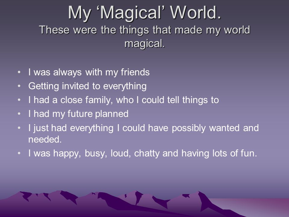 My 'Magical' World. These were the things that made my world magical. I was always with my friends Getting invited to everything I had a close family,