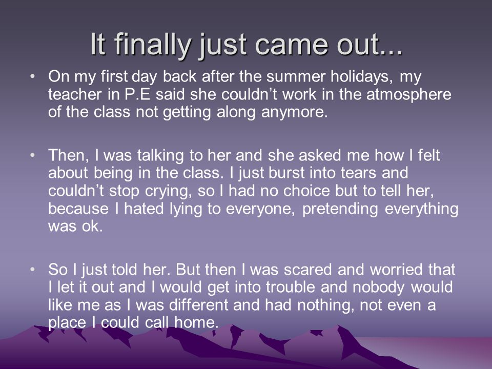 It finally just came out... On my first day back after the summer holidays, my teacher in P.E said she couldn't work in the atmosphere of the class no