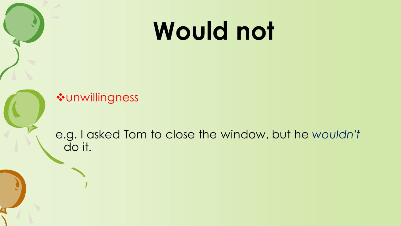  unwillingness e.g. I asked Tom to close the window, but he wouldn t do it. Would not