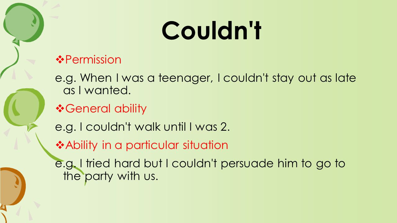  Permission e.g. When I was a teenager, I couldn t stay out as late as I wanted.