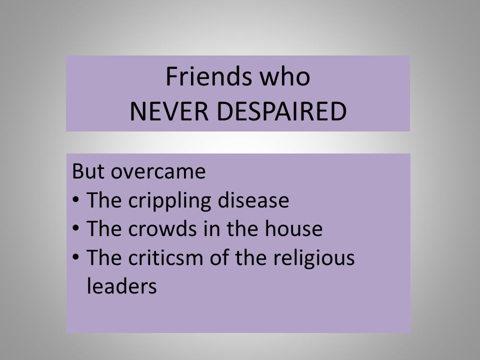 Friends who NEVER DESPAIRED But overcame The crippling disease The crowds in the house The criticsm of the religious leaders