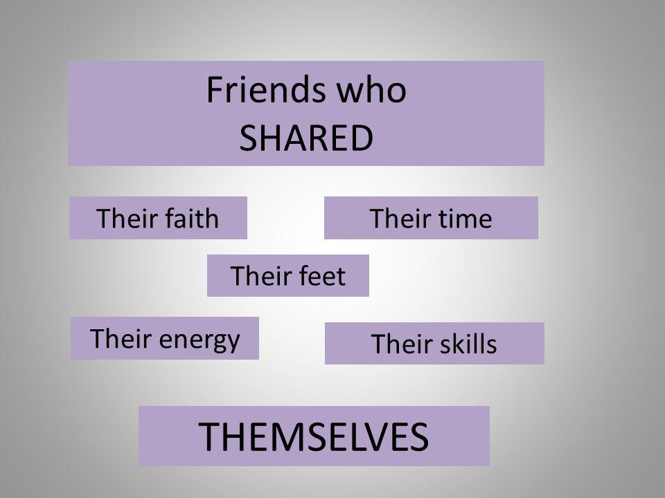 Friends who SHARED Their faithTheir time Their energy Their skills THEMSELVES Their feet