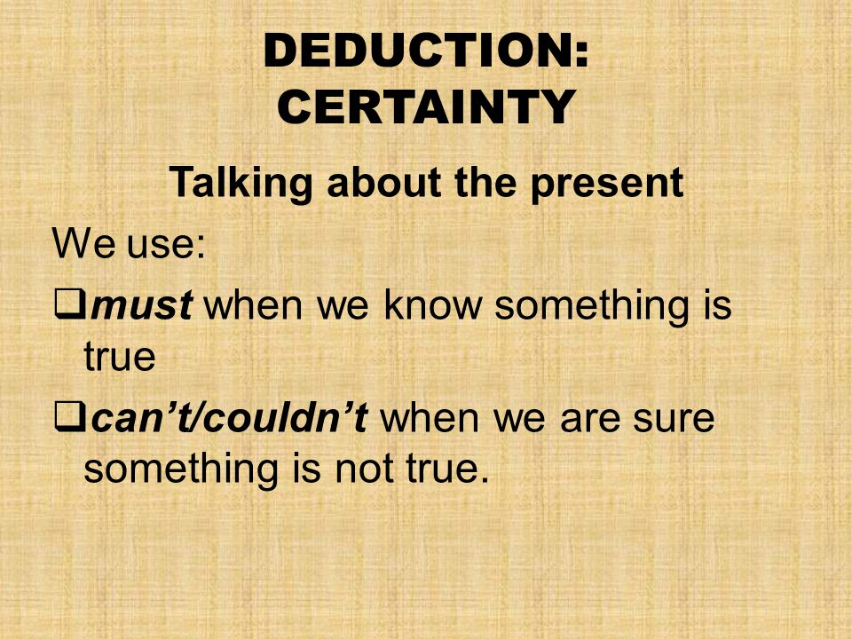 DEDUCTION: CERTAINTY Talking about the present We use:  must when we know something is true  can't/couldn't when we are sure something is not true.