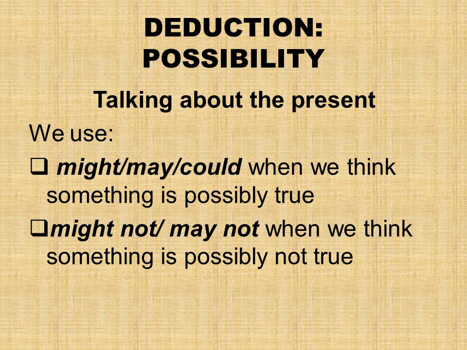 DEDUCTION: POSSIBILITY Talking about the present We use:  might/may/could when we think something is possibly true  might not/ may not when we think something is possibly not true