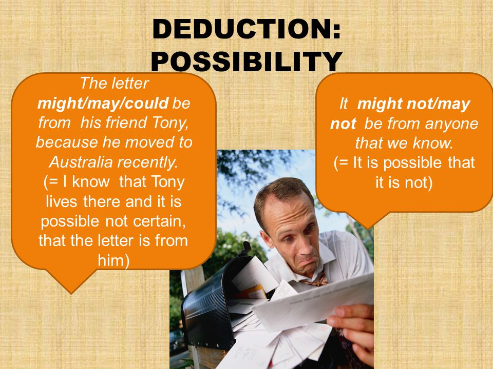DEDUCTION: POSSIBILITY The letter might/may/could be from his friend Tony, because he moved to Australia recently.