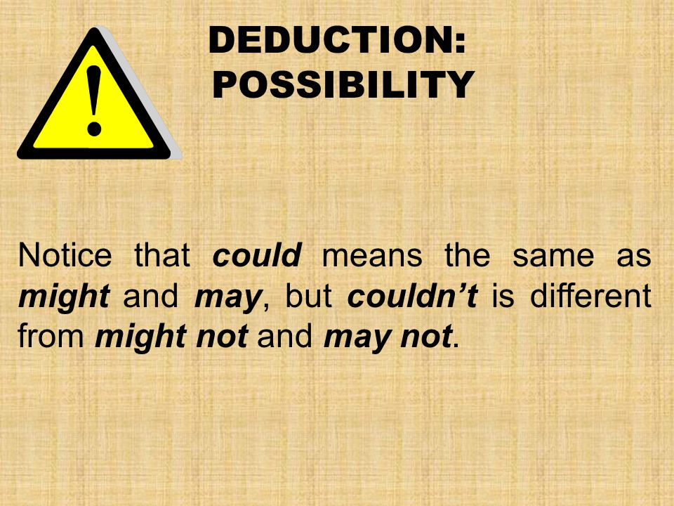 DEDUCTION: POSSIBILITY Notice that could means the same as might and may, but couldn't is different from might not and may not.