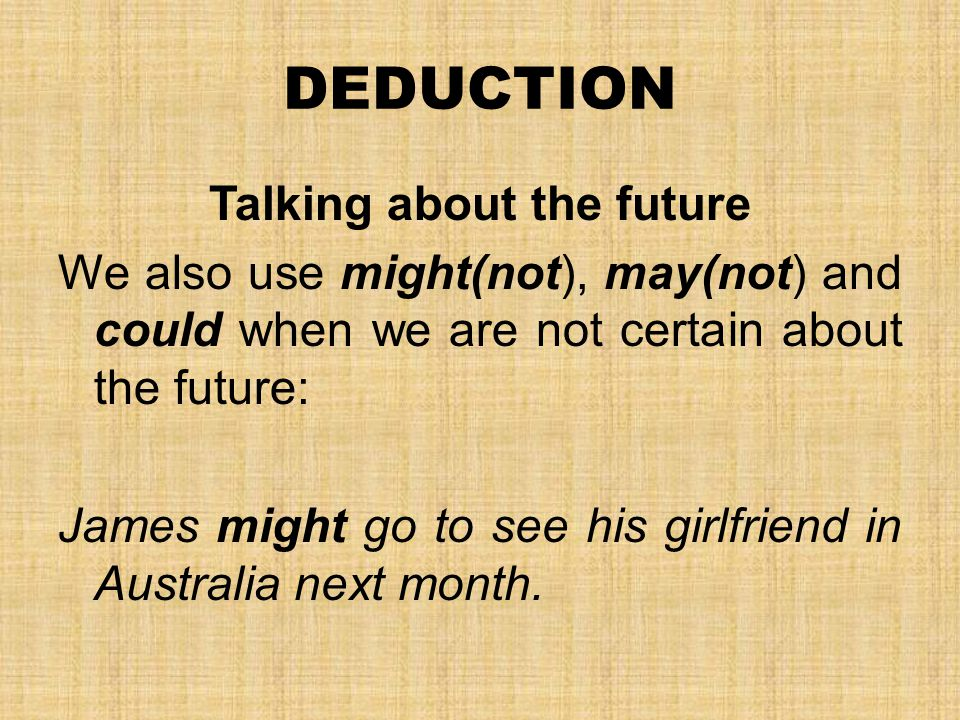 DEDUCTION Talking about the future We also use might(not), may(not) and could when we are not certain about the future: James might go to see his girlfriend in Australia next month.