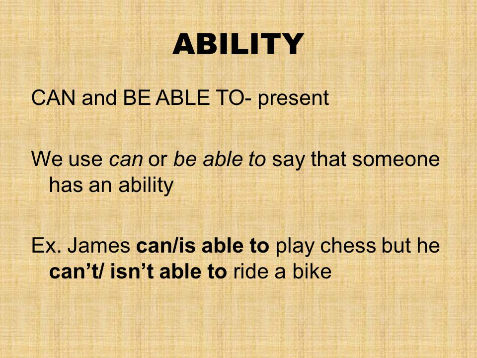 ABILITY CAN and BE ABLE TO- present We use can or be able to say that someone has an ability Ex.