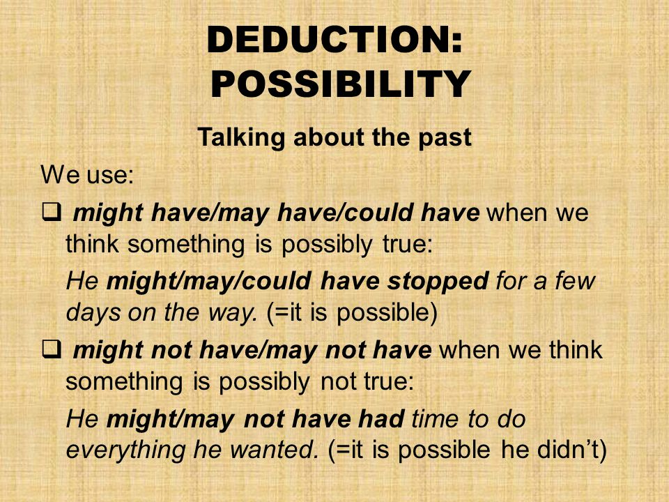 DEDUCTION: POSSIBILITY Talking about the past We use:  might have/may have/could have when we think something is possibly true: He might/may/could have stopped for a few days on the way.