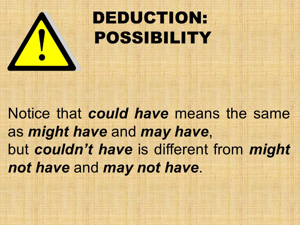 DEDUCTION: POSSIBILITY Notice that could have means the same as might have and may have, but couldn't have is different from might not have and may not have.