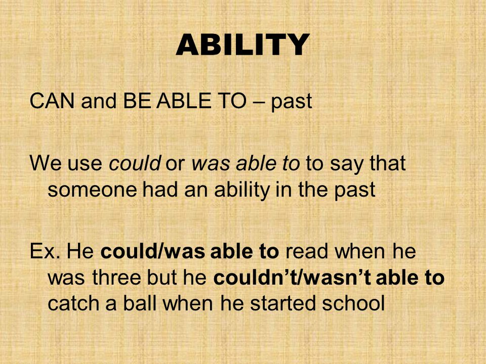 ABILITY CAN and BE ABLE TO – past We use could or was able to to say that someone had an ability in the past Ex. He could/was able to read when he was