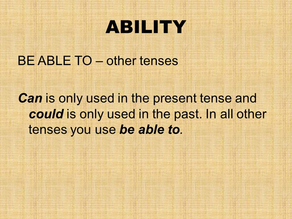 ABILITY BE ABLE TO – other tenses Can is only used in the present tense and could is only used in the past. In all other tenses you use be able to.
