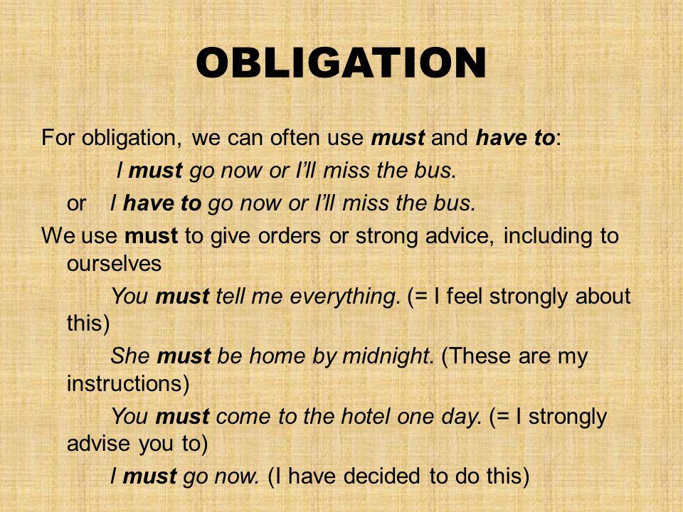 OBLIGATION For obligation, we can often use must and have to: I must go now or I'll miss the bus.