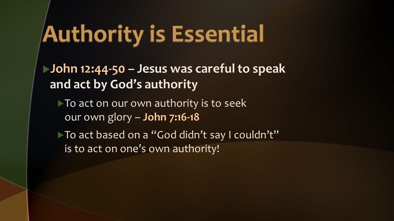  John 12:44-50 – Jesus was careful to speak and act by God's authority  To act on our own authority is to seek our own glory – John 7:16-18  To act